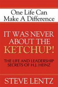 It Was Never about the Ketchup!: The Life and Leadership Secrets of H. J. Heinz: One Life Can Make a Difference
