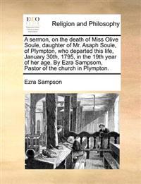 A Sermon, on the Death of Miss Olive Soule, Daughter of Mr. Asaph Soule, of Plympton, Who Departed This Life, January 30th, 1795, in the 19th Year of Her Age. by Ezra Sampsom, Pastor of the Church in Plympton.