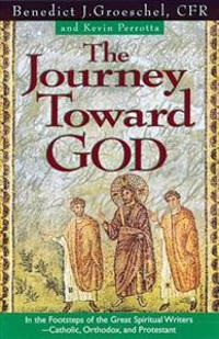 The Journey Toward God: Following in the Footsteps of the Great Spiritual Writers - Catholic, Protestant and Orthodox