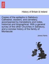 Copies of the Epitaphs in Salisbury Cathedral, Cloisters, and Cemetery, Accompanied by Translations and Notes, Historical and Biographical. with a General Survey of the Other Churches in Salisbury, and a Concise History of the Family of Montacute