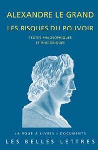 Alexandre Le Grand, Les Risques Du Pouvoir: Textes Philosophiques Et Rhetoriques