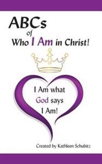 ABCs of Who I Am in Christ!: I Am What God Says I Am!