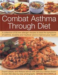 Combat Asthma Through Diet: A Collection of 50 Low-Allergen Recipes to Beat the Symptoms of Asthma, Eczema and Hayfever and to Improve Your Health