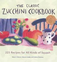 The Classic Zucchini Cookbook: 225 Recipes for All Kinds of Squash