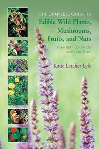 The Complete Guide to Edible Wild Plants, Mushrooms, Fruits, and Nuts: How to Find, Identify, and Cook Them