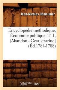 Encyclop die M thodique.  conomie Politique. T. 1, [abandon - Czar, Czarine] ( d.1784-1788)