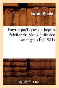 Euvres Poetiques de Jaques Peletier Du Mans, Intitulez Louanges .(Ed.1581)