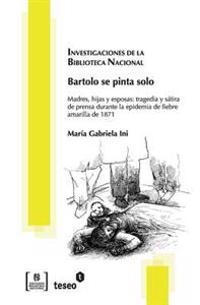 Bartolo Se Pinta Solo: Madres, Hijas y Esposas: Tragedia y Satira de Prensa Durante La Epidemia de Fiebre Amarilla de 1871