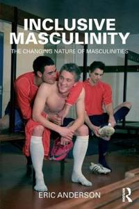 Inclusive Masculinity: The Changing Nature of Masculinities