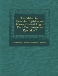 Tou Makariou Eusebiou Episkopou (Alexandreias) Logos Peri Tes Hem?eras Kyriakes?