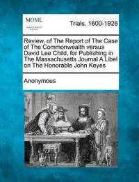 Review, of the Report of the Case of the Commonwealth Versus David Lee Child, for Publishing in the Massachusetts Journal a Libel on the Honorable John Keyes