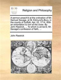 A Sermon Preach'd at the Ordination of Mr. Samuel Savage, at St. Edmund's-Bury, in the County of Suffolk, Apr. 22. 1714. with an Exhortation to Him at