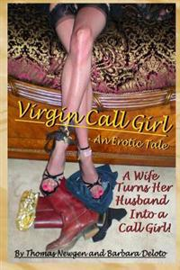 Virgin Call Girl - An Erotic Tale - A Wife Turns Her Husband Into a Call Girl!: Cuckolding, Cross-Dressing, Femdom, and Male to Female Transformation