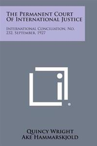 The Permanent Court of International Justice: International Conciliation, No. 232, September, 1927