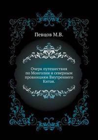 Ocherk Puteshestviya Po Mongolii I Severnym Provintsiyam Vnutrennego Kitaya.