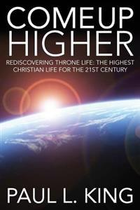 Come Up Higher: Rediscovering Throne Life: The Highest Christian Life for the 21st Century