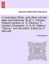 In Australian Wilds, and Other Colonial Tales and Sketches. by B. L. Farjeon, Edward Jenkins, E. S. Rawson, C. Haddon Chambers, H. B. M. Watson, Tasma, and the Editor. Edited by P. Mennell.