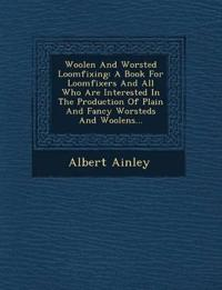 Woolen And Worsted Loomfixing: A Book For Loomfixers And All Who Are Interested In The Production Of Plain And Fancy Worsteds And Woolens...