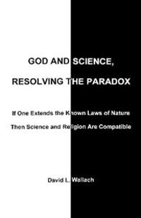 God and Science, Resolving the Paradox: If One Extends the Known Laws of Nature Then Science and Religion Are Compatible