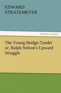The Young Bridge-Tender Or, Ralph Nelson's Upward Struggle
