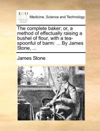The Complete Baker; Or, a Method of Effectually Raising a Bushel of Flour, with a Tea-Spoonful of Barm
