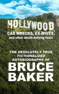 Hollywood, Car Wrecks, Ex-Wives and Other Death-Defying Feats: The Absolutely True Fictionalized Autobiography of Bruce Baker