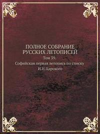 Polnoe Sobranie Russkih Letopisej Tom 39. Sofijskaya Pervaya Letopis Po Spisku I.N.Tsarskogo