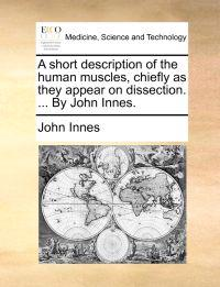 A Short Description of the Human Muscles, Chiefly as They Appear on Dissection. ... by John Innes