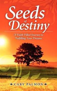 Seeds of Destiny: A Faith Filled Journey to Fulfilling Your Dreams