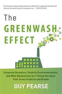 The Greenwash Effect: Corporate Deception, Celebrity Environmentalists, and What Big Business Isn't Telling You about Their Green Products a