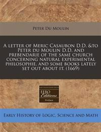 A Letter of Meric Casaubon D.D. &To Peter Du Moulin D.D. and Prebendarie of the Same Church Concerning Natural Experimental Philosophie, and Some Books Lately Set Out about It. (1669)