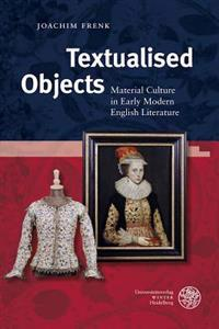 Textualised Objects: Material Culture in Early Modern English Literature