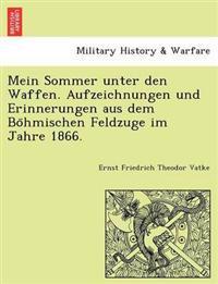 Mein Sommer Unter Den Waffen. Aufzeichnungen Und Erinnerungen Aus Dem Bo Hmischen Feldzuge Im Jahre 1866.