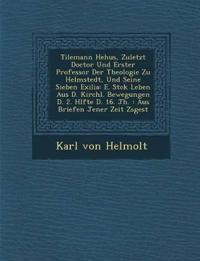 Tilemann He¿hus, Zuletzt Doctor Und Erster Professor Der Theologie Zu Helmstedt, Und Seine Sieben Exilia: E. St¿ck Leben Aus D. Kirchl. Bewegungen D.