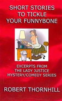 Short Stories to Tickle Your Funnybone: Excerpts from the Lady Justice Mystery/Comedy Series