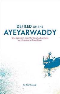 Defiled on the Ayeyarwaddy: One Woman's Mid-Life Travel Adventures on Myanmar's Great River