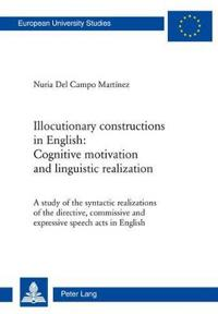 Illocutionary Constructions in English: Cognitive Motivation and Linguistic Realization: A Study of the Syntactic Realizations of the Directive, Commi
