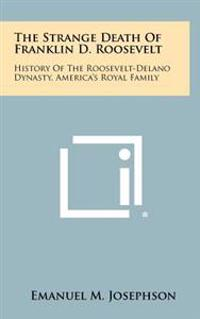 The Strange Death of Franklin D. Roosevelt: History of the Roosevelt-Delano Dynasty, America's Royal Family