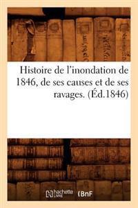 Histoire de L'Inondation de 1846, de Ses Causes Et de Ses Ravages. (A0/00d.1846)