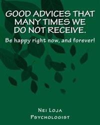 Good Advices That Many Times We Do Not Receive.: Be Happy Right Now, and Forever!