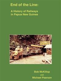 End of the Line: A History of Railways in Papua New Guinea