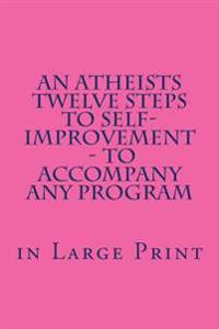 An Atheists Twelve Steps to Self-Improvement - In Large Print: - To Accompany Any Program