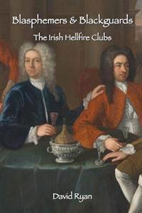 Blasphemers & Blackguards: The Irish Hellfire Clubs
