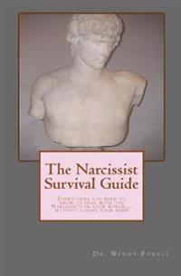 The Narcissist Survival Guide: Everything You Need to Know to Deal with the Narcissists in Your World, ...Without Losing Your Mind