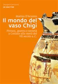 Il Mondo del Vaso Chigi: Pittura, Guerra E Società a Corinto Alla Metà del VII Secolo A.C.