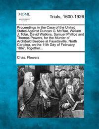 Proceedings in the Case of the United States Against Duncan G. McRae, William J. Tolar, David Watkins, Samuel Phillips and Thomas Powers, for the Murder of Archibald Beebee at Fayetteville, North Carolina, on the 11th Day of February, 1867, Together...