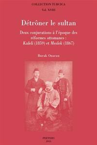 Detroner Le Sultan: Deux Conjurations a l'Epoque Des Reformes Ottomanes: Kuleli (1859) Et Meslek (1867)
