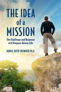 The Idea of a Mission: : The Challenge and Response of a Purpose-Driven Life