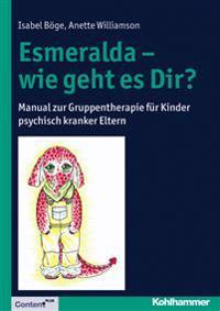 Esmeralda - Wie Geht Es Dir?: Manual Zur Gruppentherapie Fur Kinder Psychisch Kranker Eltern