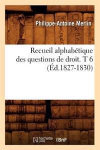 Recueil Alphabetique Des Questions de Droit. T 6 (Ed.1827-1830)